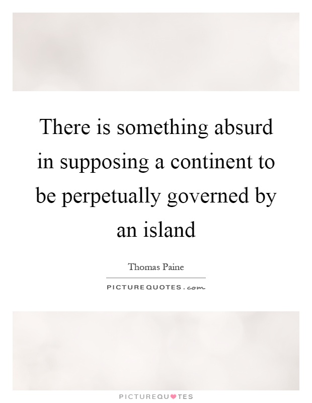 There is something absurd in supposing a continent to be perpetually governed by an island Picture Quote #1