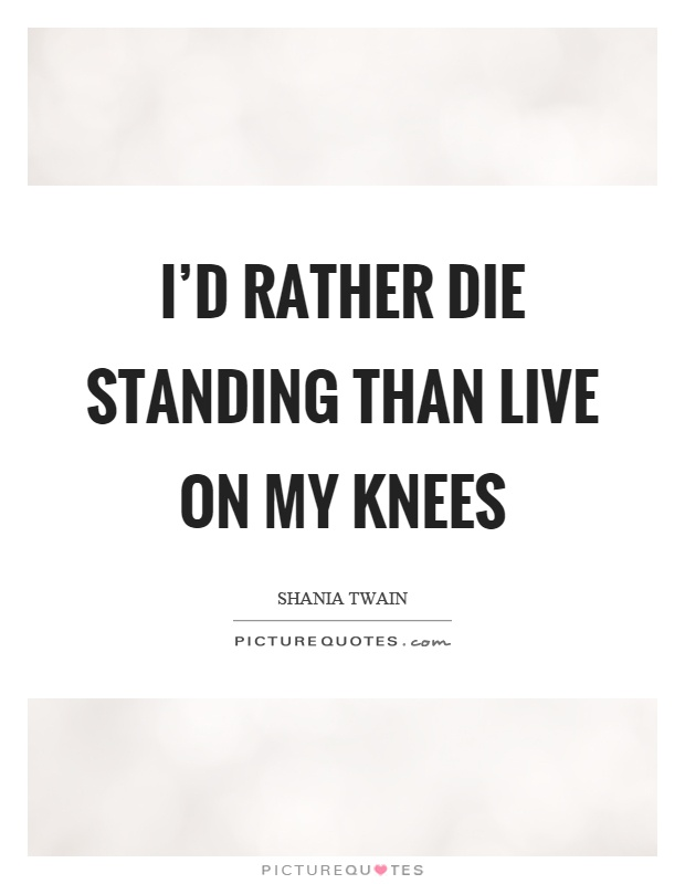 I'd rather die standing than live on my knees Picture Quote #1