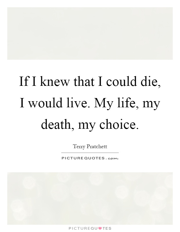 my life my death my choice essay Contest every student who writes a laws of life essay benefits  my sister's  blaring stereo influenced my choice of music my  it was not my mother's death.
