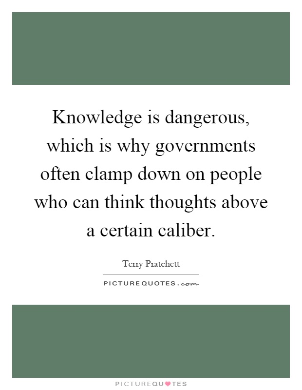 Knowledge is dangerous, which is why governments often clamp down on people who can think thoughts above a certain caliber Picture Quote #1