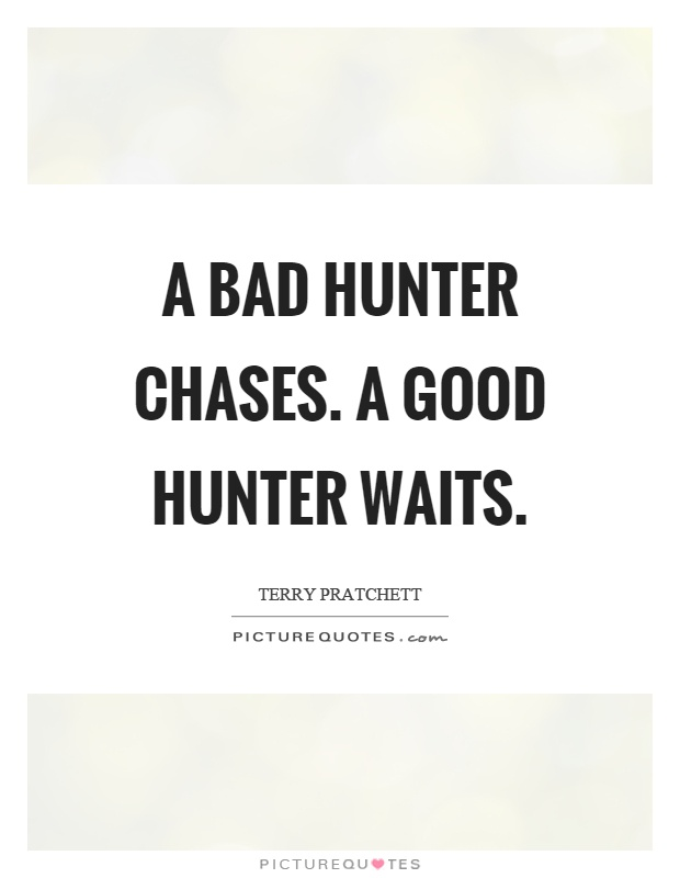 A bad hunter chases. A good hunter waits Picture Quote #1