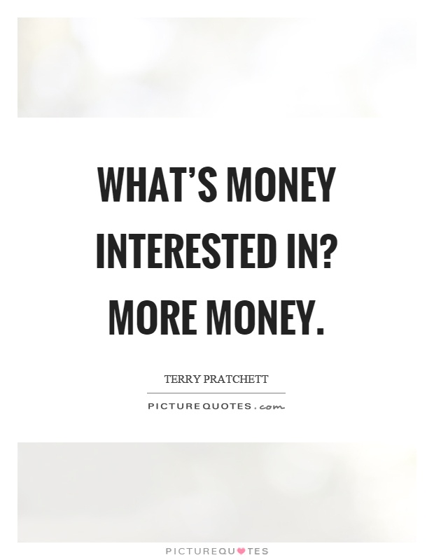 What's money interested in? More money Picture Quote #1