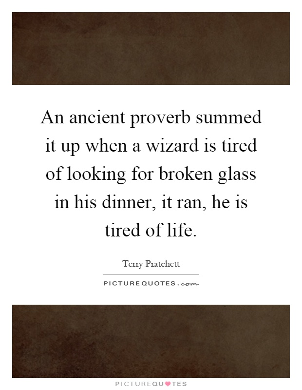 An ancient proverb summed it up when a wizard is tired of looking for broken glass in his dinner, it ran, he is tired of life Picture Quote #1