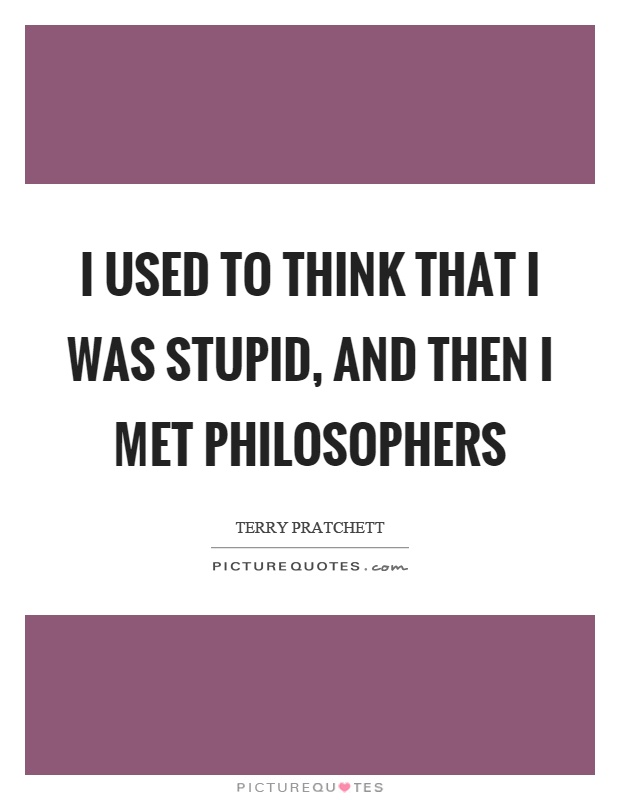 I used to think that I was stupid, and then I met philosophers Picture Quote #1