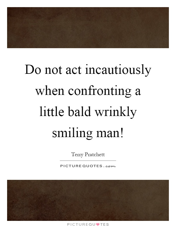 Do not act incautiously when confronting a little bald wrinkly smiling man! Picture Quote #1
