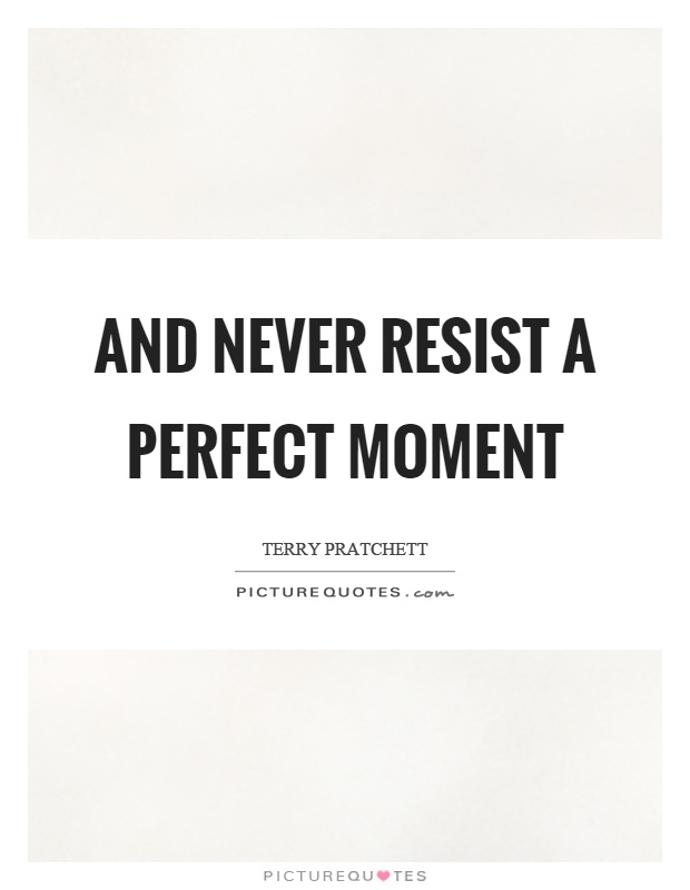 And never resist a perfect moment Picture Quote #1