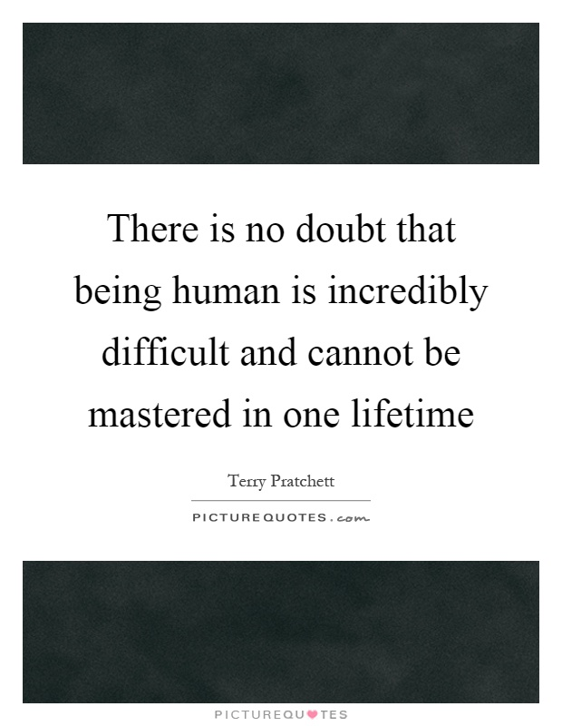There is no doubt that being human is incredibly difficult and cannot be mastered in one lifetime Picture Quote #1