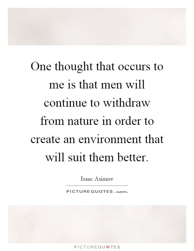 One thought that occurs to me is that men will continue to withdraw from nature in order to create an environment that will suit them better Picture Quote #1