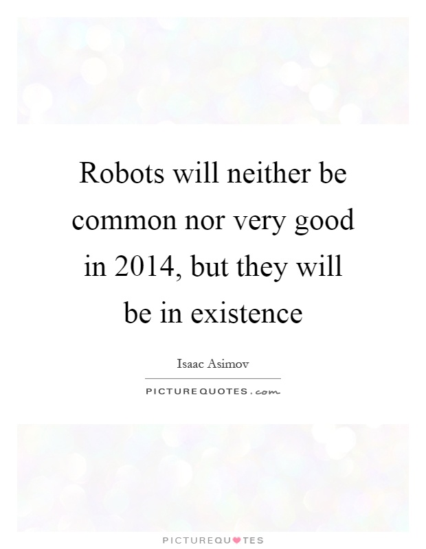Robots will neither be common nor very good in 2014, but they will be in existence Picture Quote #1