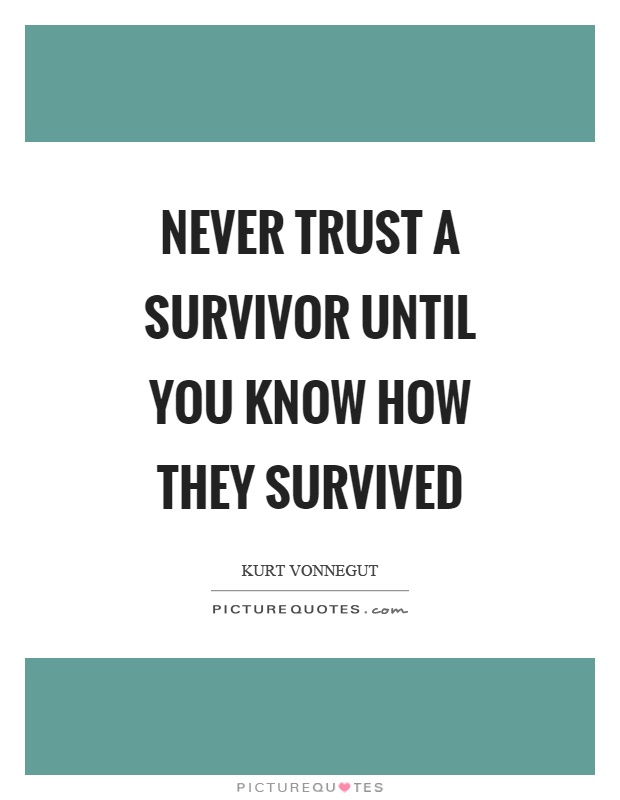 Never trust a survivor until you know how they survived Picture Quote #1