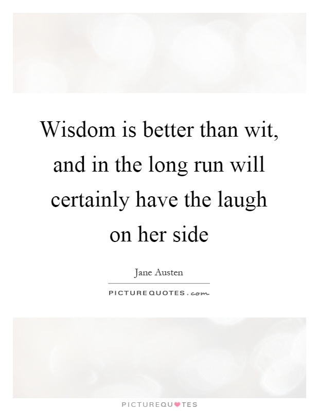 Wisdom is better than wit, and in the long run will certainly have the laugh on her side Picture Quote #1