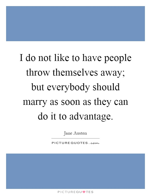 I do not like to have people throw themselves away; but everybody should marry as soon as they can do it to advantage Picture Quote #1