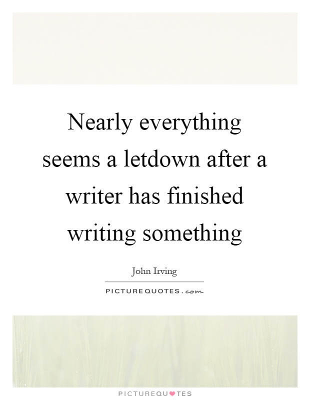 Nearly everything seems a letdown after a writer has finished writing something Picture Quote #1