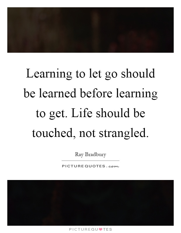 Learning to let go should be learned before learning to get. Life should be touched, not strangled Picture Quote #1