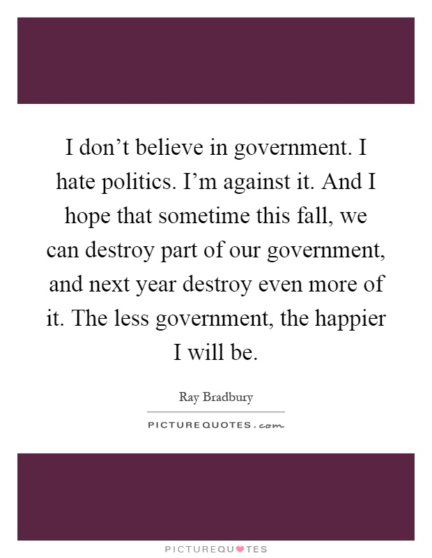 I don't believe in government. I hate politics. I'm against it. And I hope that sometime this fall, we can destroy part of our government, and next year destroy even more of it. The less government, the happier I will be Picture Quote #1