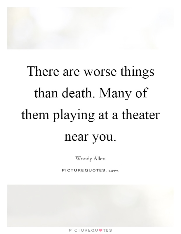 There are worse things than death. Many of them playing at a theater near you Picture Quote #1