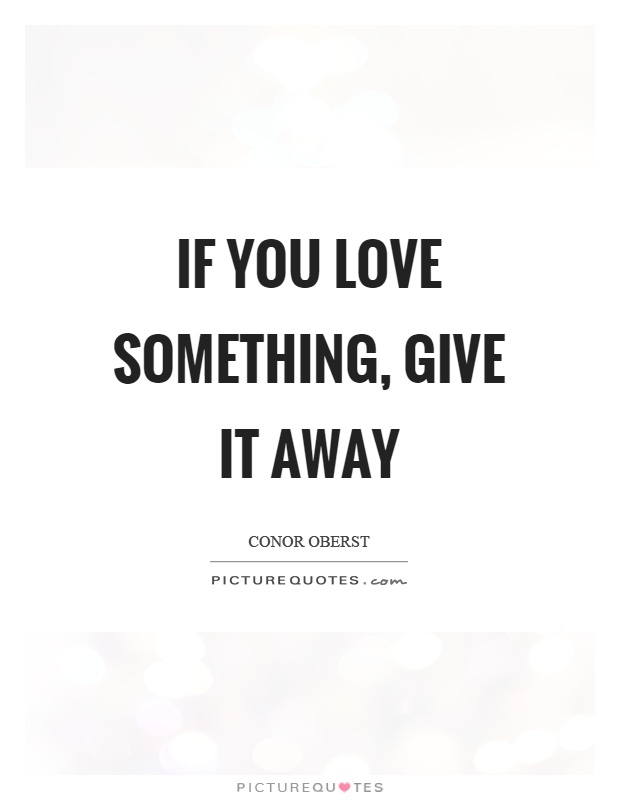 If you love something, give it away Picture Quote #1