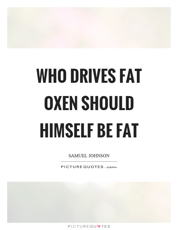 Who drives fat oxen should himself be fat Picture Quote #1