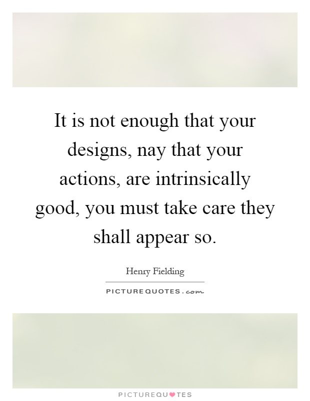 It is not enough that your designs, nay that your actions, are intrinsically good, you must take care they shall appear so Picture Quote #1