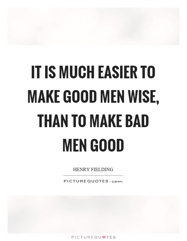 It is much easier to make good men wise, than to make bad men good Picture Quote #1