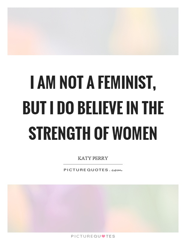 Quotes About Women's Strength Classy I Am Not A Feminist But I Do Believe In The Strength Of Women