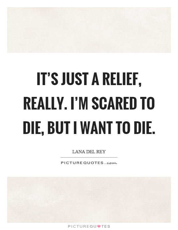 It's just a relief, really. I'm scared to die, but I want to die Picture Quote #1