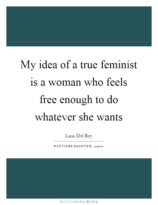 When A Woman Says Whatever Quotes: My Idea Of A True Feminist Is A Woman Who Feels Free
