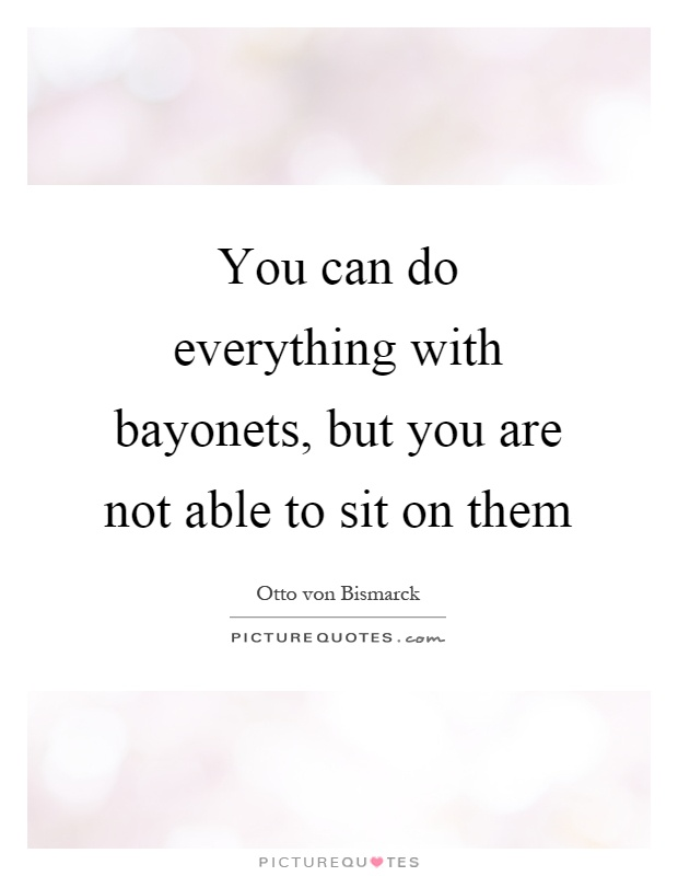You can do everything with bayonets, but you are not able to sit on them Picture Quote #1