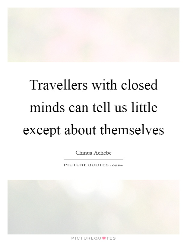 Travellers with closed minds can tell us little except about themselves Picture Quote #1
