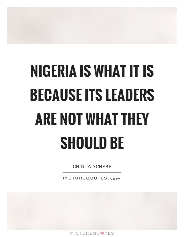 Nigeria is what it is because its leaders are not what they should be Picture Quote #1