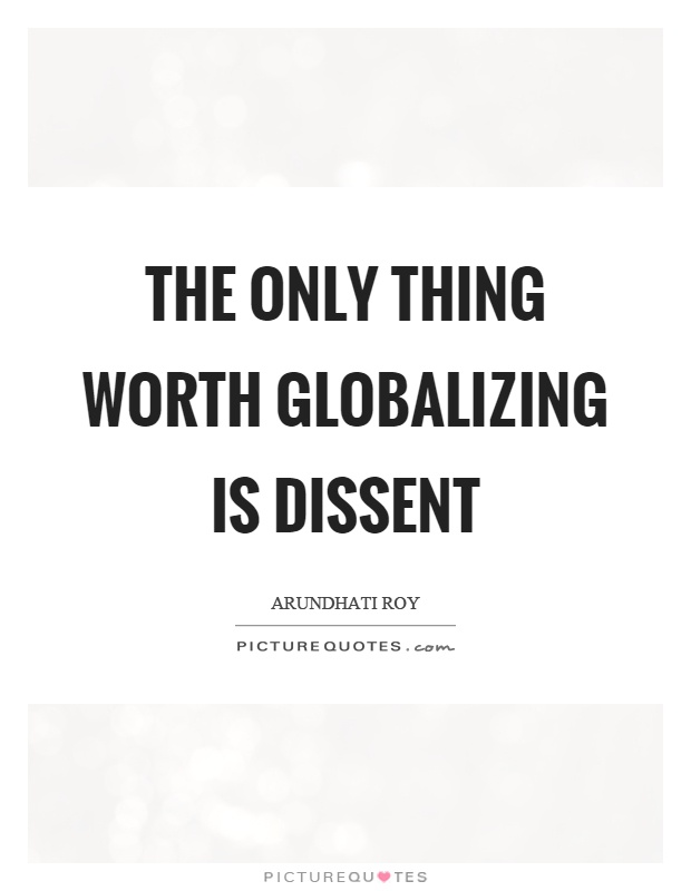 The only thing worth globalizing is dissent Picture Quote #1