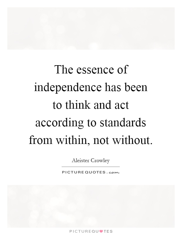 The essence of independence has been to think and act according to standards from within, not without Picture Quote #1