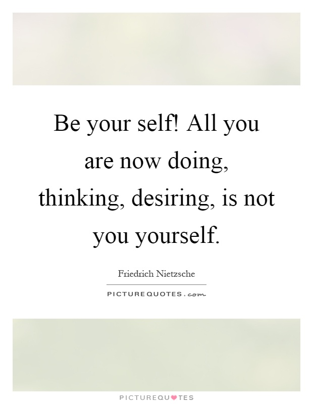 Be your self! All you are now doing, thinking, desiring, is not you yourself Picture Quote #1