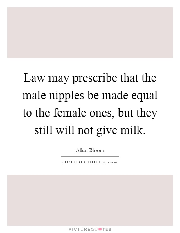 Law may prescribe that the male nipples be made equal to the female ones, but they still will not give milk Picture Quote #1