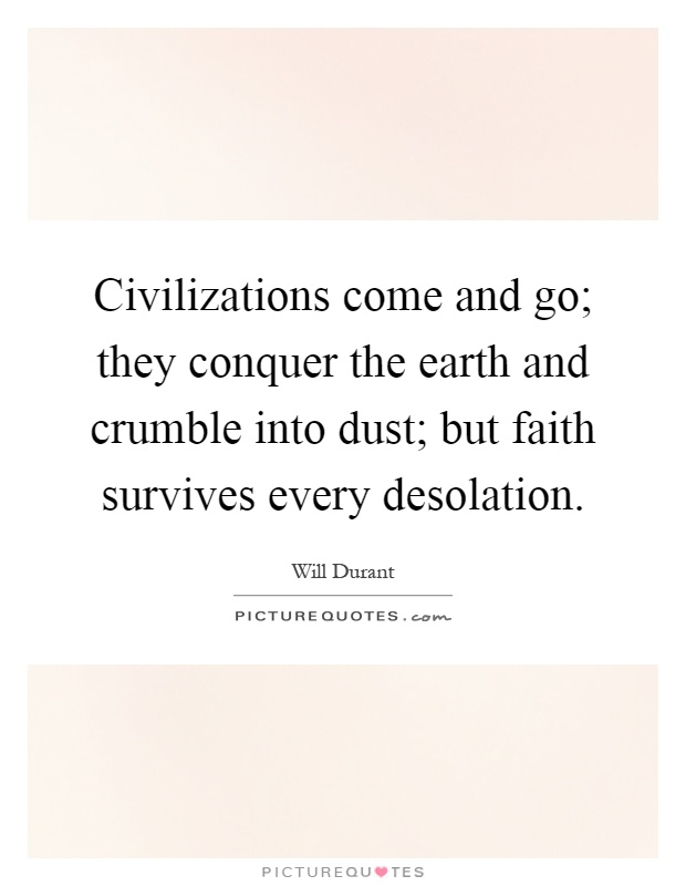 Civilizations come and go; they conquer the earth and crumble into dust; but faith survives every desolation Picture Quote #1