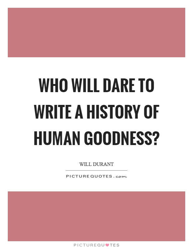 Who will dare to write a history of human goodness? Picture Quote #1