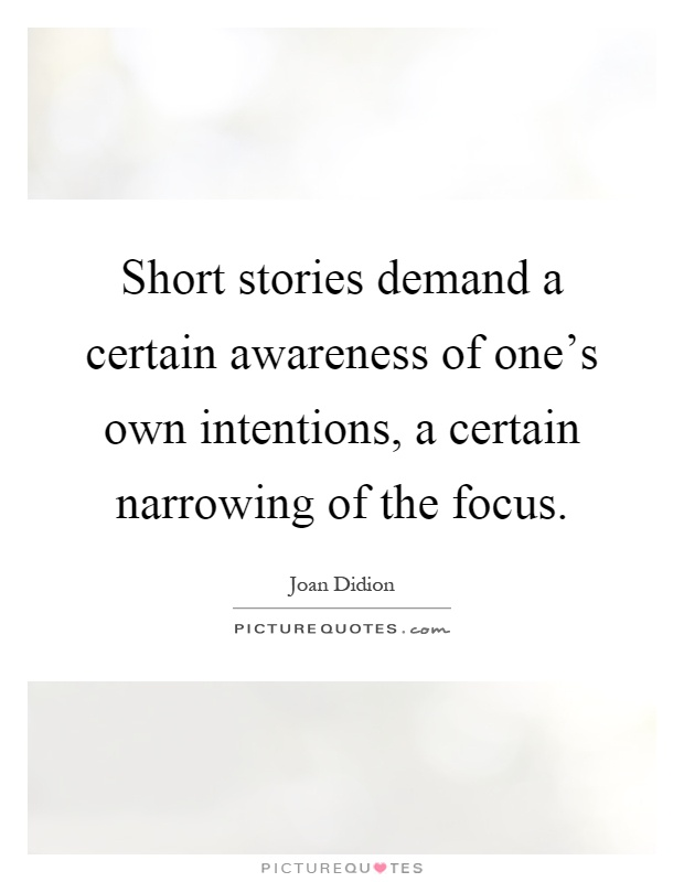 Short stories demand a certain awareness of one's own intentions, a certain narrowing of the focus Picture Quote #1
