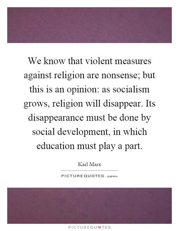 We know that violent measures against religion are nonsense; but this is an opinion: as socialism grows, religion will disappear. Its disappearance must be done by social development, in which education must play a part Picture Quote #1