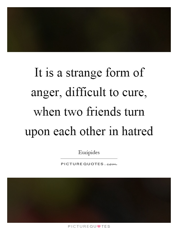 It is a strange form of anger, difficult to cure, when two friends turn upon each other in hatred Picture Quote #1