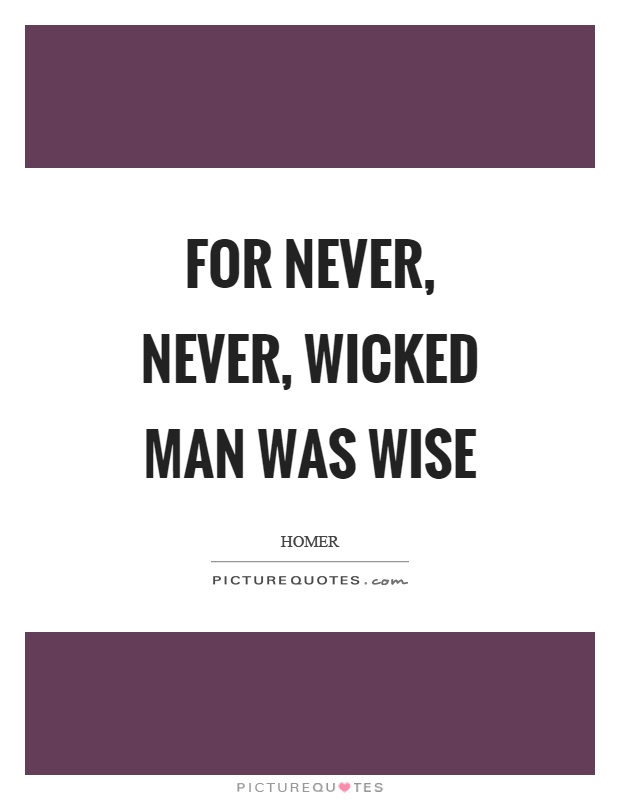 For never, never, wicked man was wise Picture Quote #1