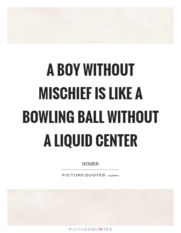 A boy without mischief is like a bowling ball without a liquid center Picture Quote #1