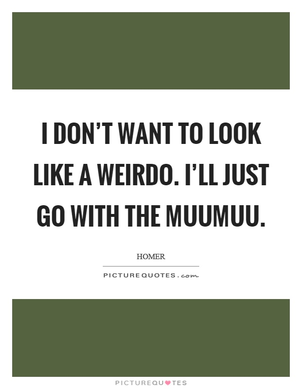I don't want to look like a weirdo. I'll just go with the muumuu Picture Quote #1