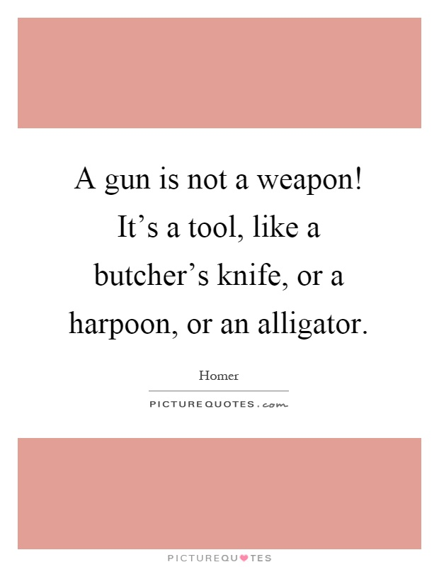 A gun is not a weapon! It's a tool, like a butcher's knife, or a harpoon, or an alligator Picture Quote #1