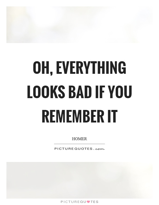 Oh, everything looks bad if you remember it Picture Quote #1