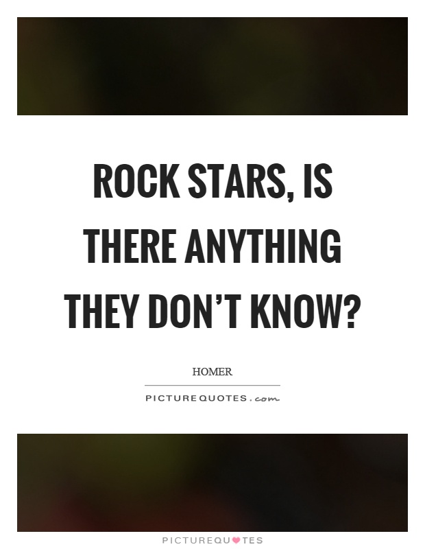 Rock stars, is there anything they don't know? Picture Quote #1