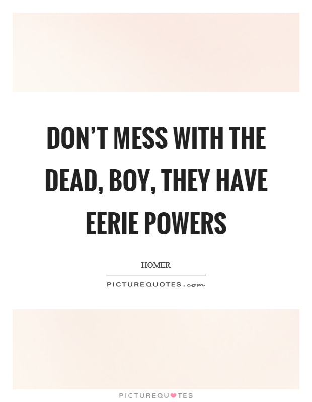 Don't mess with the dead, boy, they have eerie powers Picture Quote #1