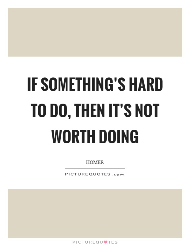If something's hard to do, then it's not worth doing Picture Quote #1