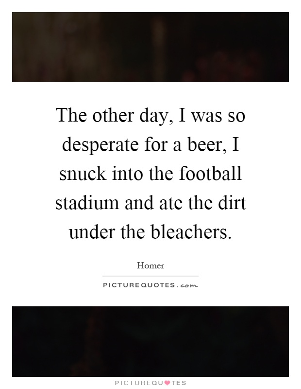 The other day, I was so desperate for a beer, I snuck into the football stadium and ate the dirt under the bleachers Picture Quote #1