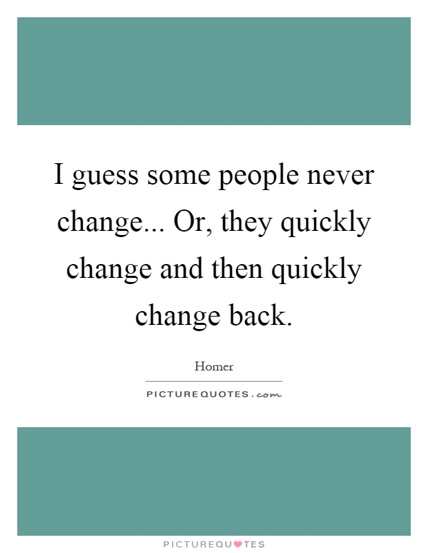 I guess some people never change... Or, they quickly change and then quickly change back Picture Quote #1