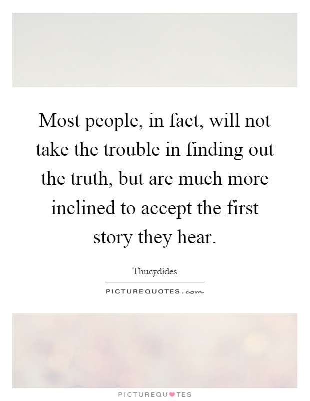 Most people, in fact, will not take the trouble in finding out the truth, but are much more inclined to accept the first story they hear Picture Quote #1